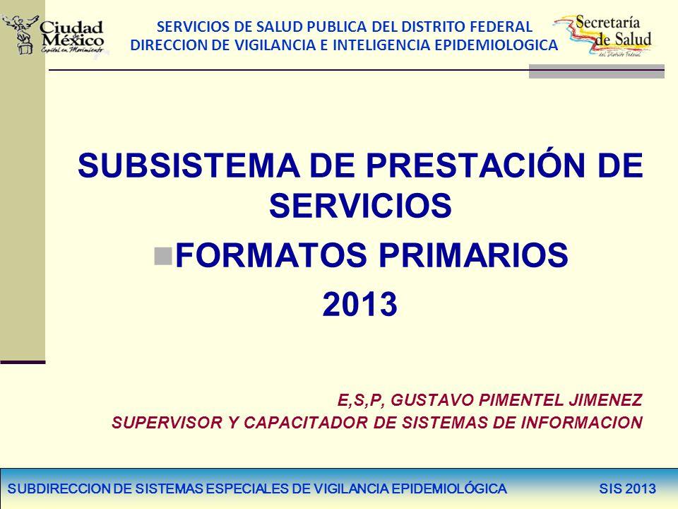 SERVICIOS DE SALUD PUBLICA DEL DISTRITO FEDERAL DIRECCION DE VIGILANCIA E INTELIGENCIA EPIDEMIOLOGICA SUBDIRECCION DE SISTEMAS ESPECIALES DE VIGILANCIA EPIDEMIOLÓGICA SIS 2013 SUBSISTEMA DE PRESTACIÓN DE SERVICIOS FORMATOS PRIMARIOS 2013 E,S,P, GUSTAVO PIMENTEL JIMENEZ SUPERVISOR Y CAPACITADOR DE SISTEMAS DE INFORMACION