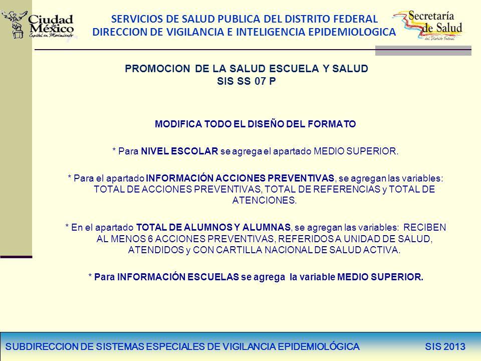 SERVICIOS DE SALUD PUBLICA DEL DISTRITO FEDERAL DIRECCION DE VIGILANCIA E INTELIGENCIA EPIDEMIOLOGICA SUBDIRECCION DE SISTEMAS ESPECIALES DE VIGILANCIA EPIDEMIOLÓGICA SIS 2013 MODIFICA TODO EL DISEÑO DEL FORMATO * Para NIVEL ESCOLAR se agrega el apartado MEDIO SUPERIOR.