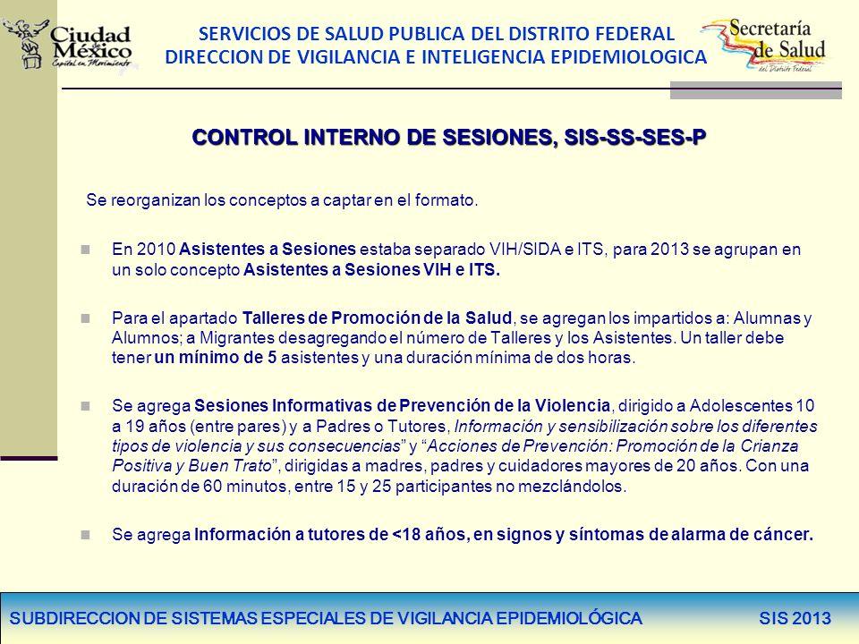 SERVICIOS DE SALUD PUBLICA DEL DISTRITO FEDERAL DIRECCION DE VIGILANCIA E INTELIGENCIA EPIDEMIOLOGICA SUBDIRECCION DE SISTEMAS ESPECIALES DE VIGILANCIA EPIDEMIOLÓGICA SIS 2013 CONTROL INTERNO DE SESIONES, SIS-SS-SES-P Se reorganizan los conceptos a captar en el formato.