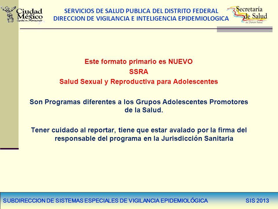 SERVICIOS DE SALUD PUBLICA DEL DISTRITO FEDERAL DIRECCION DE VIGILANCIA E INTELIGENCIA EPIDEMIOLOGICA SUBDIRECCION DE SISTEMAS ESPECIALES DE VIGILANCIA EPIDEMIOLÓGICA SIS 2013 PROGRAMA DE SALUD SEXUAL Y REPRODUCTIVA PARA ADOLESCENTES CÉDULA DE REGISTRO DE PROMOTORES Y BRIGADISTAS JUVENILES, SIS-SS-SSRA PROGRAMA DE SALUD SEXUAL Y REPRODUCTIVA PARA ADOLESCENTES CÉDULA DE REGISTRO DE PROMOTORES Y BRIGADISTAS JUVENILES, SIS-SS-SSRA Este formato primario es NUEVO SSRA Salud Sexual y Reproductiva para Adolescentes Son Programas diferentes a los Grupos Adolescentes Promotores de la Salud.