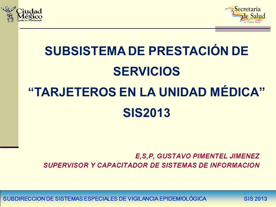 SUBDIRECCION DE SISTEMAS ESPECIALES DE VIGILANCIA EPIDEMIOLÓGICA SIS 2013 SUBSISTEMA DE PRESTACIÓN DE SERVICIOS TARJETEROS EN LA UNIDAD MÉDICA SIS2013