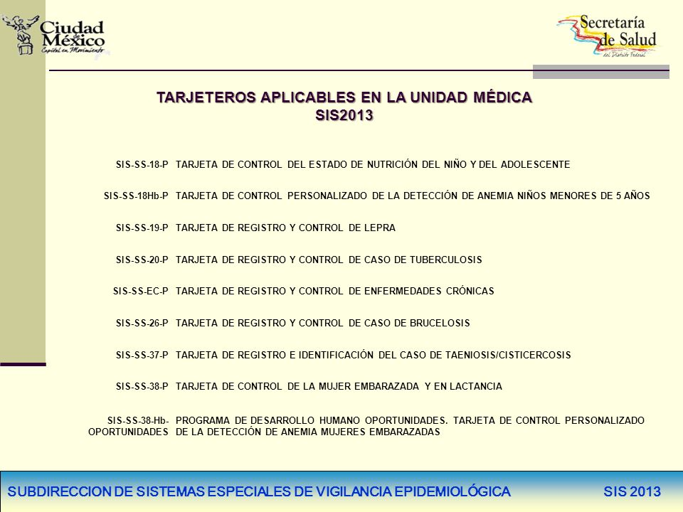 SUBDIRECCION DE SISTEMAS ESPECIALES DE VIGILANCIA EPIDEMIOLÓGICA SIS 2013 TARJETEROS SIN MODIFICACIÓN SIS-SS-19-PTARJETA DE REGISTRO Y CONTROL DE LEPRA SIS-SS-20-PTARJETA DE REGISTRO Y CONTROL DE CASO DE TUBERCULOSIS SIS-SS-EC-PTARJETA DE REGISTRO Y CONTROL DE ENFERMEDADES CRÓNICAS SIS-SS-38-PTARJETA DE CONTROL DE LA MUJER EMBARAZADA Y EN LACTANCIA SIS-SS-38-Hb- OPORTUNI- DADES PROGRAMA DE DESARROLLO HUMANO OPORTUNIDADES.