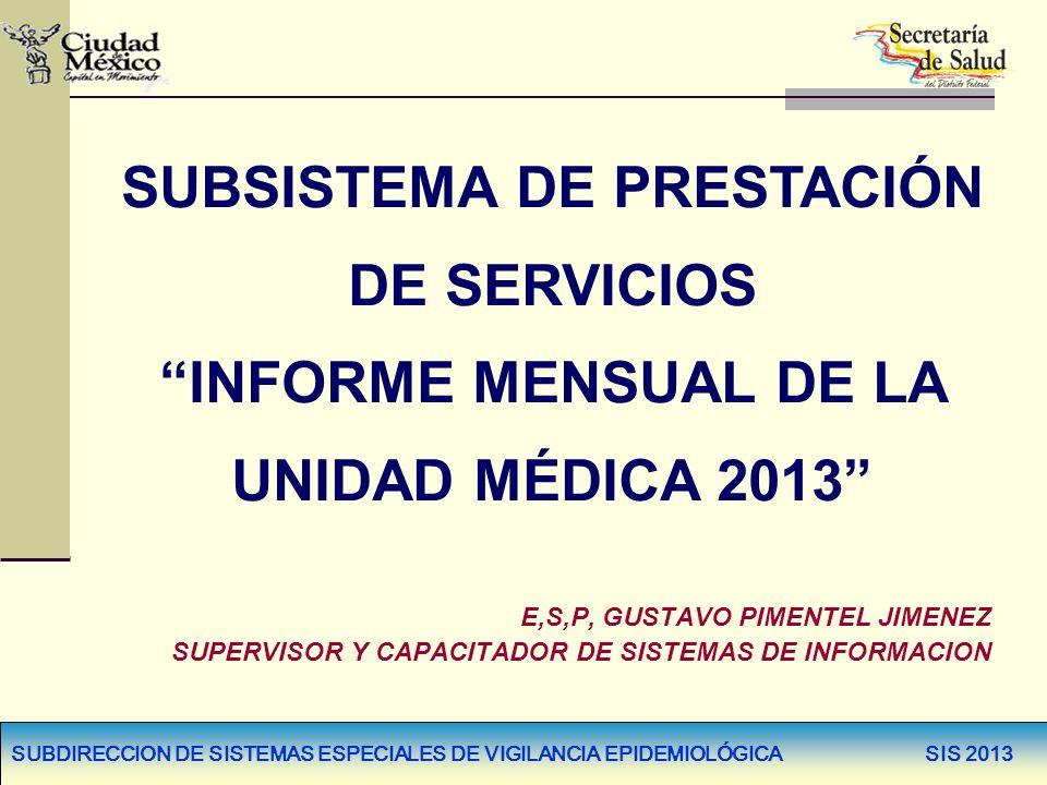 SUBDIRECCION DE SISTEMAS ESPECIALES DE VIGILANCIA EPIDEMIOLÓGICA SIS 2013 SUBSISTEMA DE PRESTACIÓN DE SERVICIOS INFORME MENSUAL DE LA UNIDAD MÉDICA 20