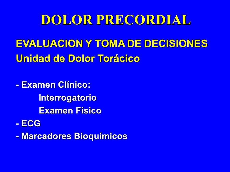 EVALUACION Y TOMA DE DECISIONES Unidad de Dolor Torácico - Examen Clínico: Interrogatorio Examen Físico - ECG - Marcadores Bioquímicos DOLOR PRECORDIA