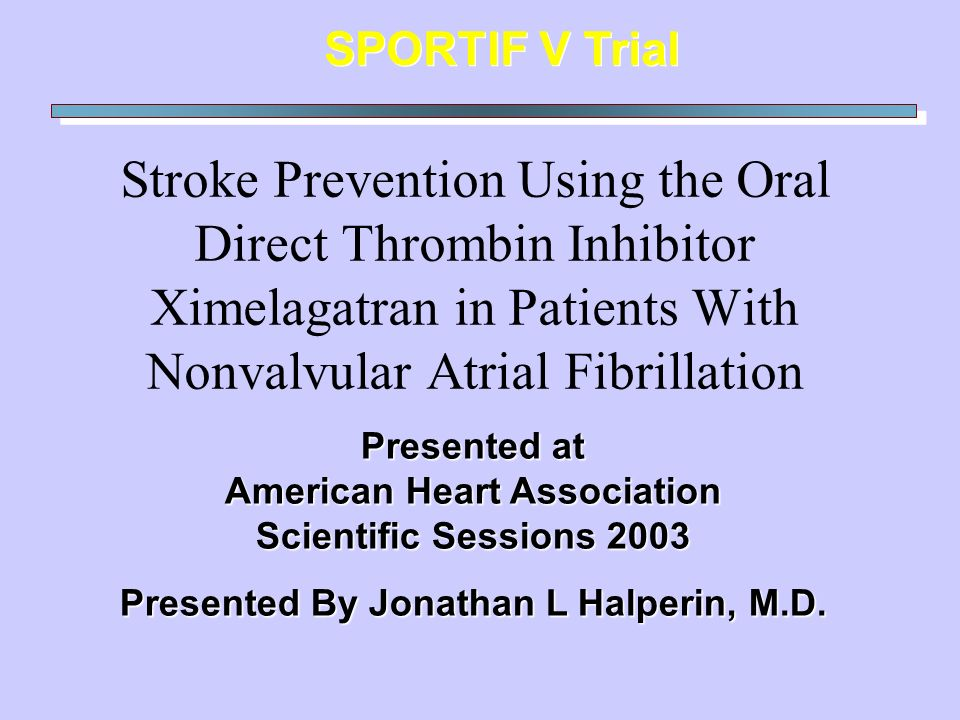 Stroke Prevention Using the Oral Direct Thrombin Inhibitor Ximelagatran in Patients With Nonvalvular Atrial Fibrillation SPORTIF V Trial Presented at