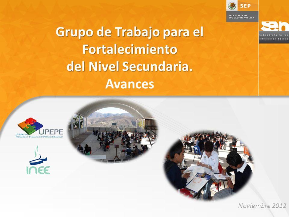 Grupo de Trabajo para el Fortalecimiento del Nivel Secundaria. Grupo de Trabajo para el Fortalecimiento del Nivel Secundaria. Avances Noviembre 2012