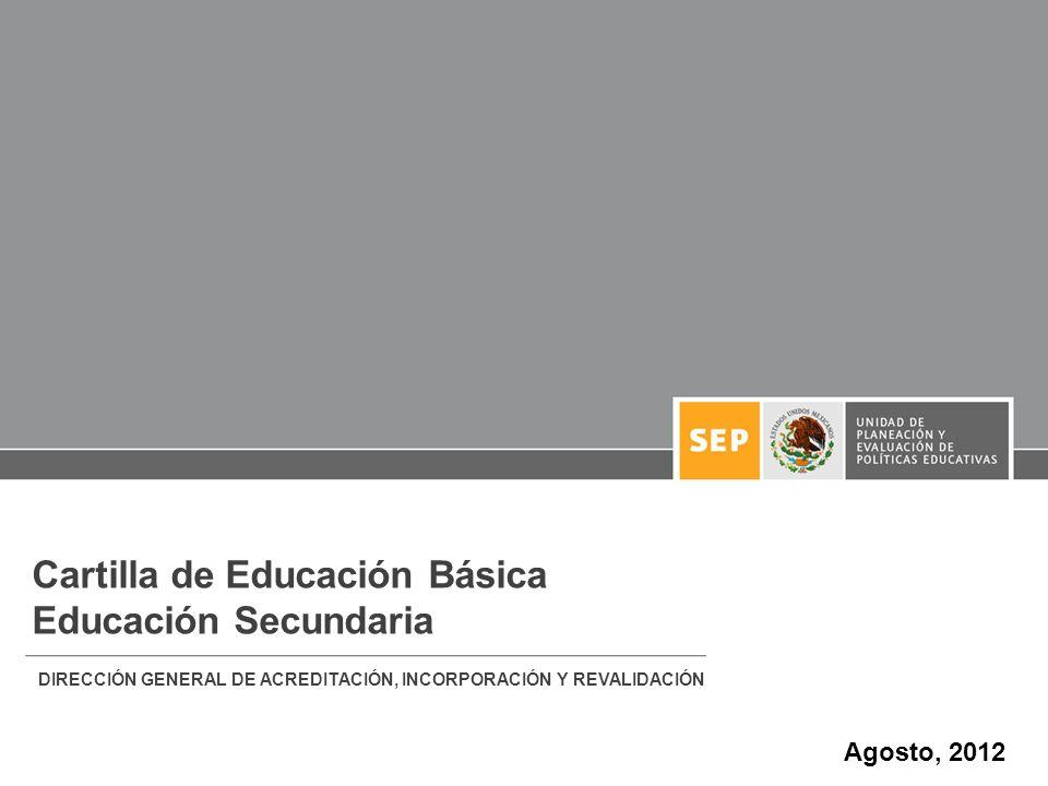 Cartilla de Educación Básica Educación Secundaria DIRECCIÓN GENERAL DE ACREDITACIÓN, INCORPORACIÓN Y REVALIDACIÓN Agosto, 2012