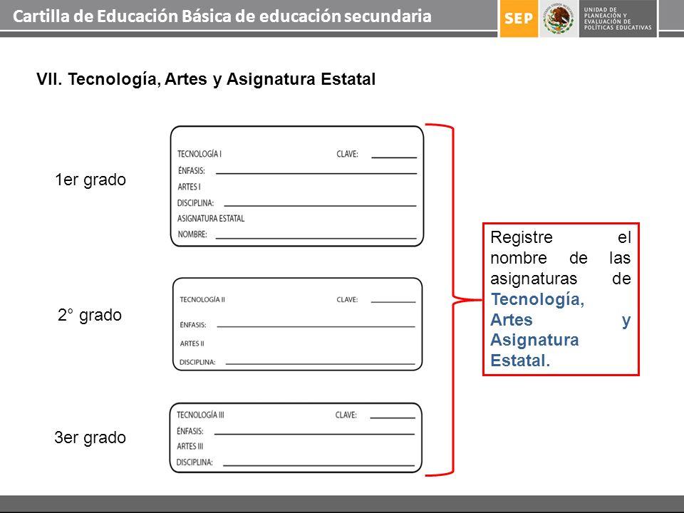 Cartilla de Educación Básica de educación secundaria VII. Tecnología, Artes y Asignatura Estatal Registre el nombre de las asignaturas de Tecnología,