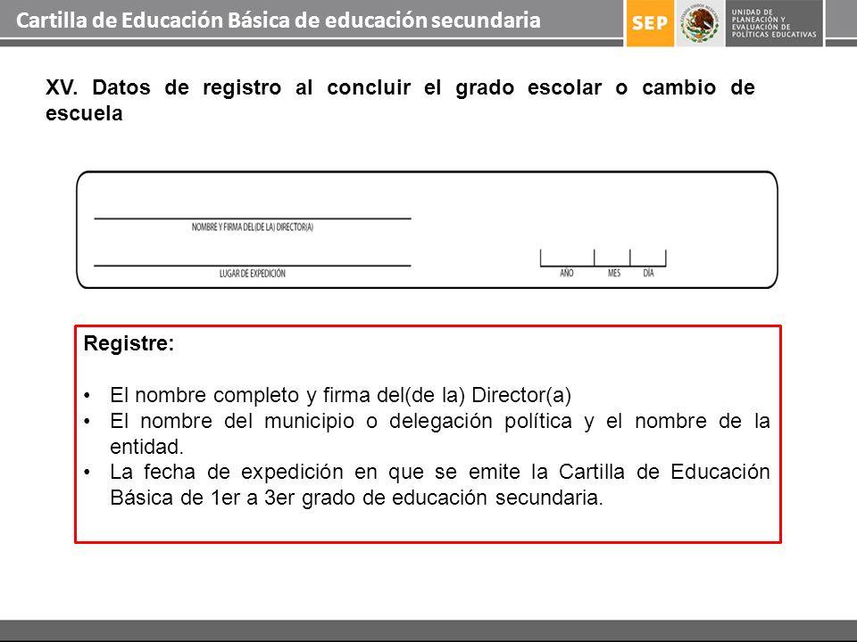 Cartilla de Educación Básica de educación secundaria XV. Datos de registro al concluir el grado escolar o cambio de escuela Registre: El nombre comple