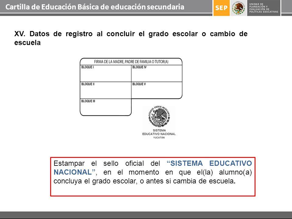 Cartilla de Educación Básica de educación secundaria XV. Datos de registro al concluir el grado escolar o cambio de escuela Estampar el sello oficial