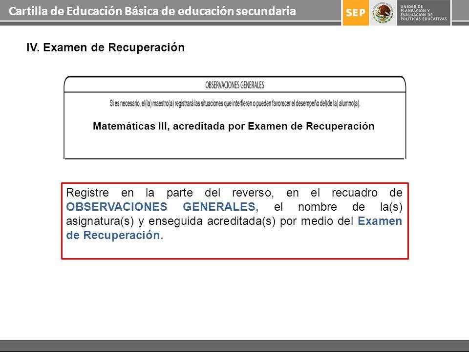 Cartilla de Educación Básica de educación secundaria IV. Examen de Recuperación Registre en la parte del reverso, en el recuadro de OBSERVACIONES GENE