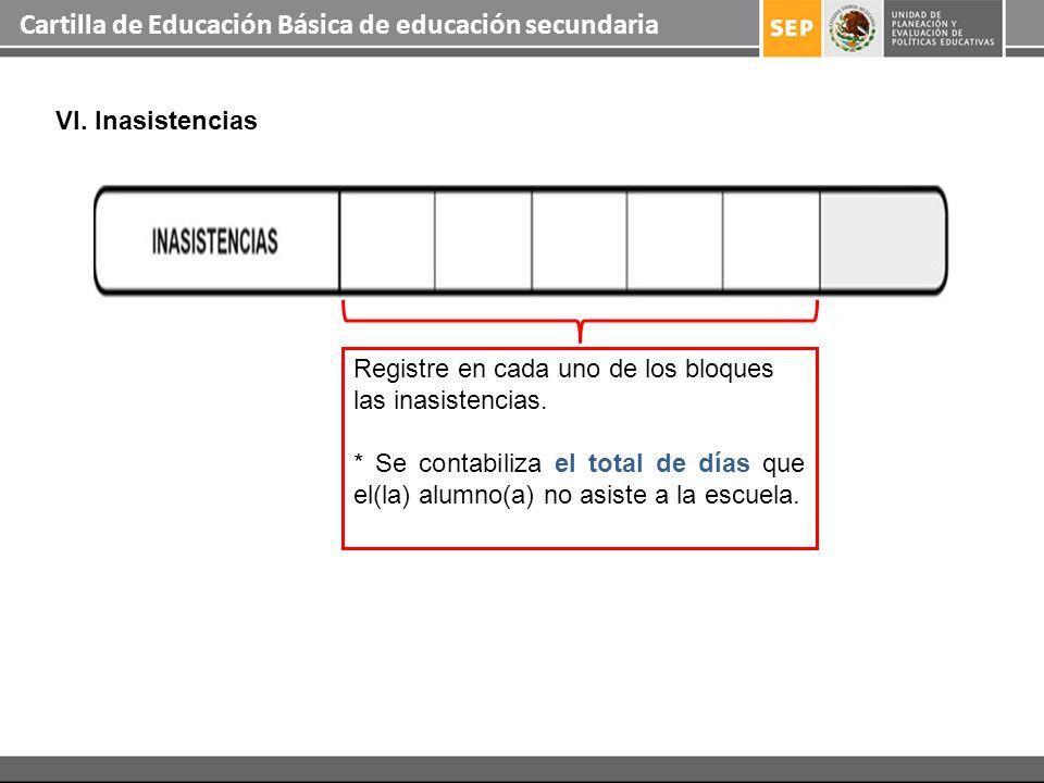 Cartilla de Educación Básica de educación secundaria VI. Inasistencias Registre en cada uno de los bloques las inasistencias. * Se contabiliza el tota
