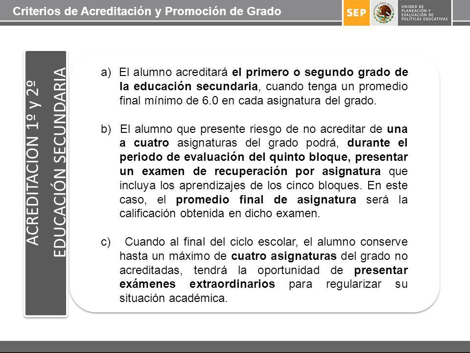 ACREDITACIÓN 1º y 2º EDUCACIÓN SECUNDARIA a) El alumno acreditará el primero o segundo grado de la educación secundaria, cuando tenga un promedio fina