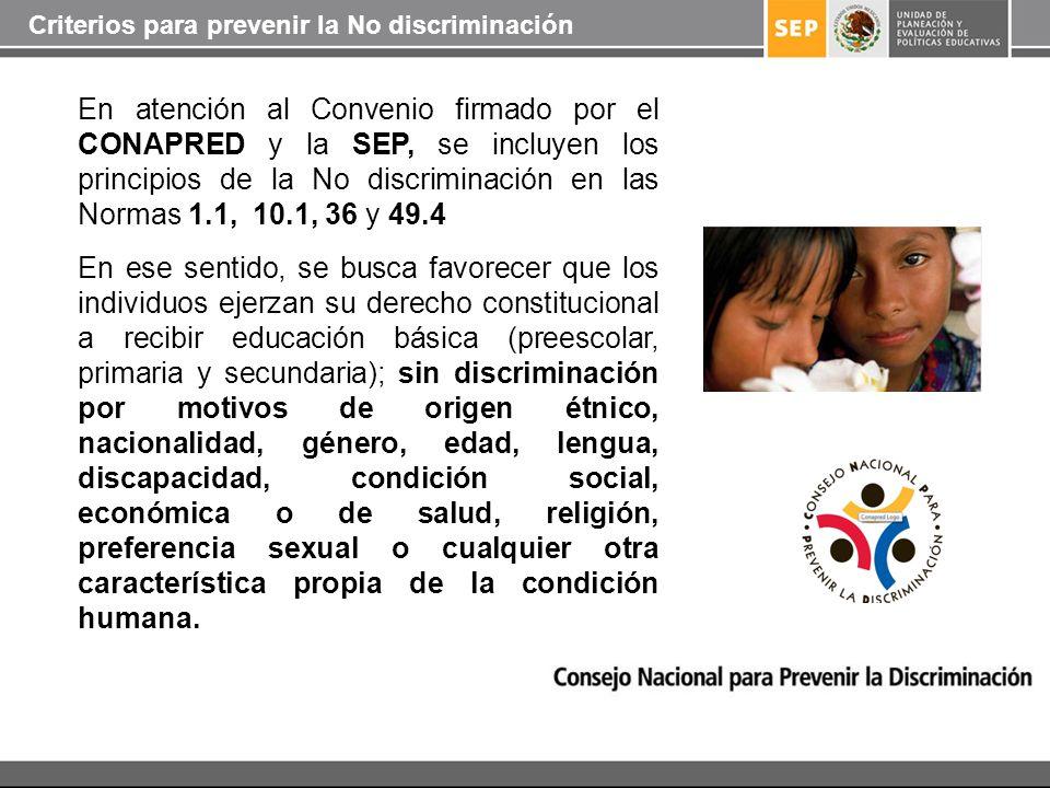 En atención al Convenio firmado por el CONAPRED y la SEP, se incluyen los principios de la No discriminación en las Normas 1.1, 10.1, 36 y 49.4 En ese