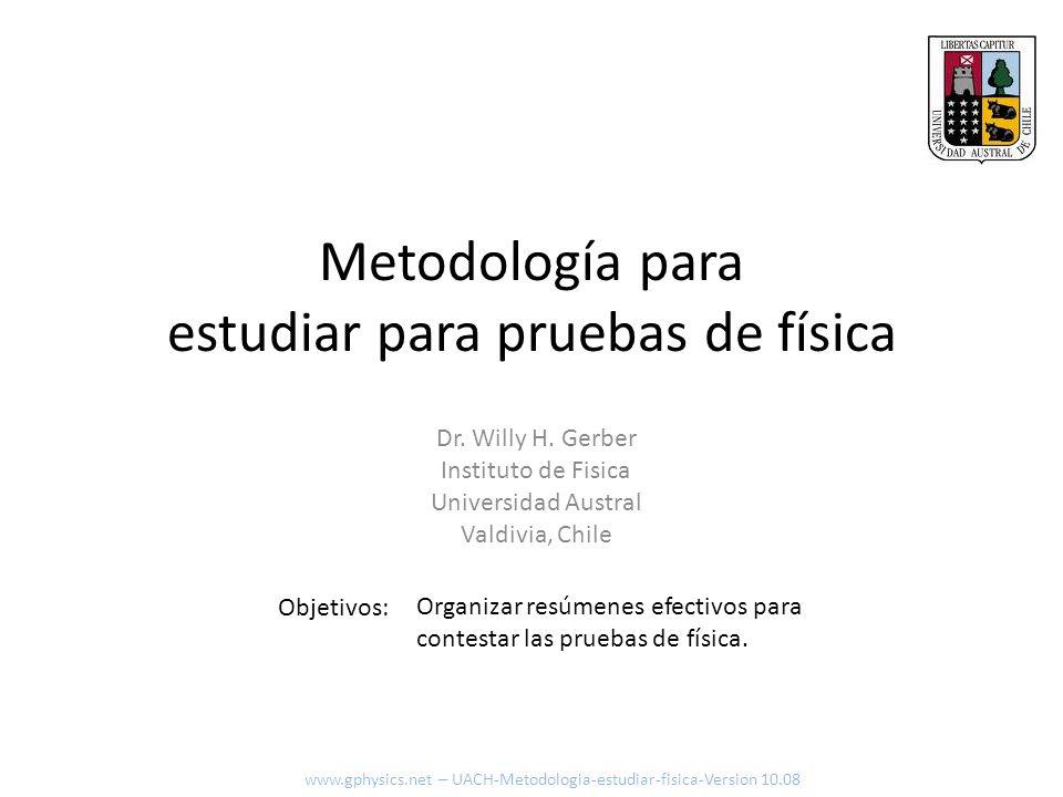 Metodología para estudiar para pruebas de física Objetivos: Dr. Willy H. Gerber Instituto de Fisica Universidad Austral Valdivia, Chile Organizar resú