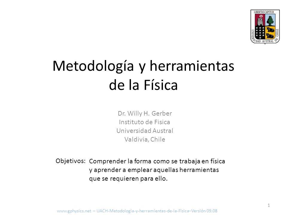 Metodología y herramientas de la Física Dr. Willy H. Gerber Instituto de Fisica Universidad Austral Valdivia, Chile Objetivos: www.gphysics.net – UACH