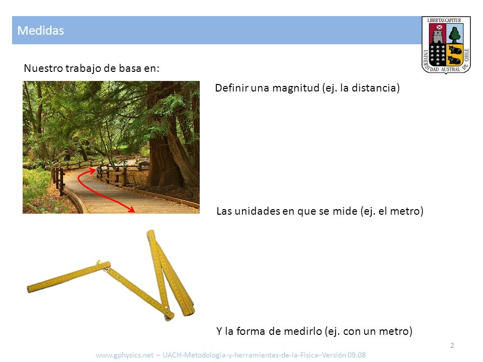 Medidas Nuestro trabajo de basa en: Definir una magnitud (ej. la distancia) Las unidades en que se mide (ej. el metro) Y la forma de medirlo (ej. con