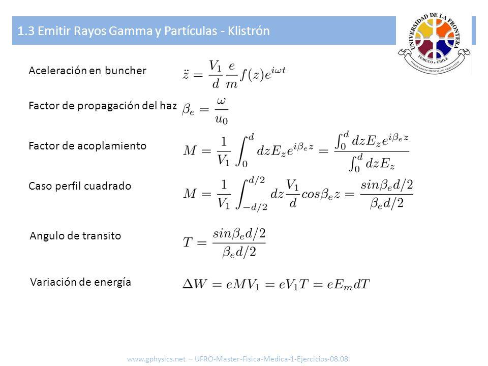 1.3 Emitir Rayos Gamma y Partículas - Klistrón www.gphysics.net – UFRO-Master-Fisica-Medica-1-Ejercicios-08.08 Aceleración en buncher Factor de propag