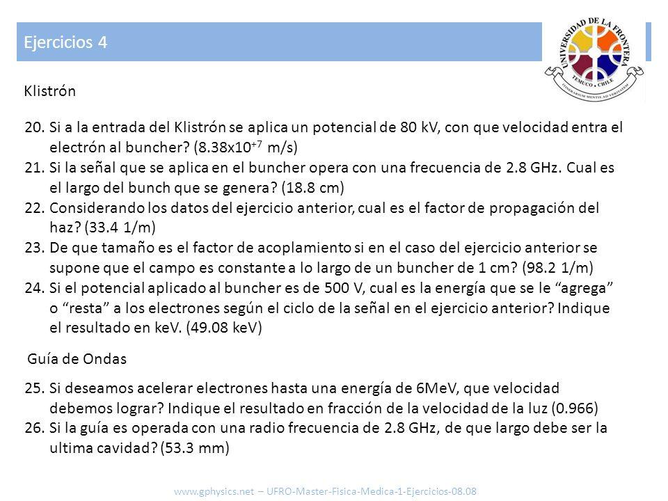Ejercicios 4 20.Si a la entrada del Klistrón se aplica un potencial de 80 kV, con que velocidad entra el electrón al buncher? (8.38x10 +7 m/s) 21.Si l