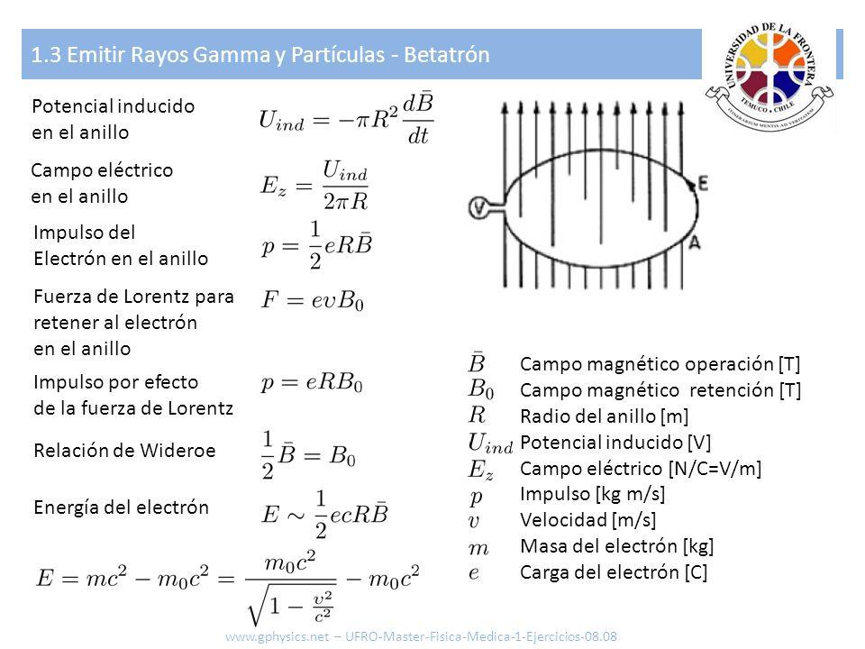 1.3 Emitir Rayos Gamma y Partículas - Ciclotrón Fuerza para Retener el electrón Velocidad angular Frecuencia angular de operación Periodo de campo acelerador www.gphysics.net – UFRO-Master-Fisica-Medica-1-Ejercicios-08.08