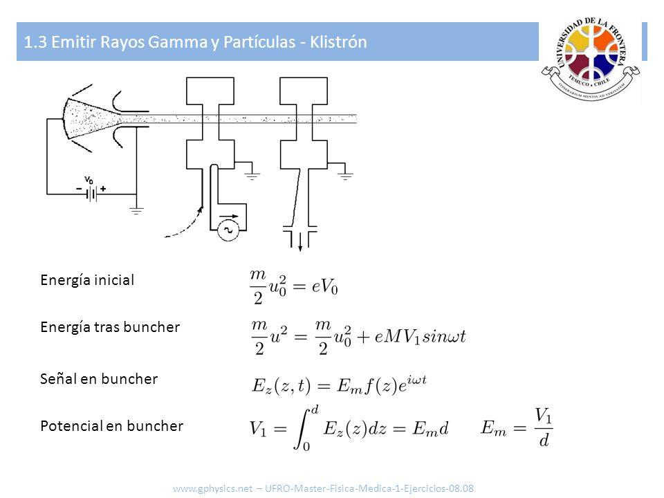 1.3 Emitir Rayos Gamma y Partículas - Klistrón www.gphysics.net – UFRO-Master-Fisica-Medica-1-Ejercicios-08.08 Aceleración en buncher Factor de propagación del haz Factor de acoplamiento Caso perfil cuadrado Angulo de transito Variación de energía