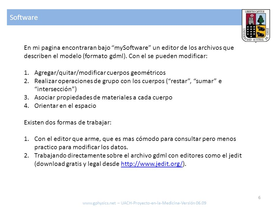 Software 6 www.gphysics.net – UACH-Proyecto-en-la-Medicina-Versión 06.09 En mi pagina encontraran bajo mySoftware un editor de los archivos que describen el modelo (formato gdml).