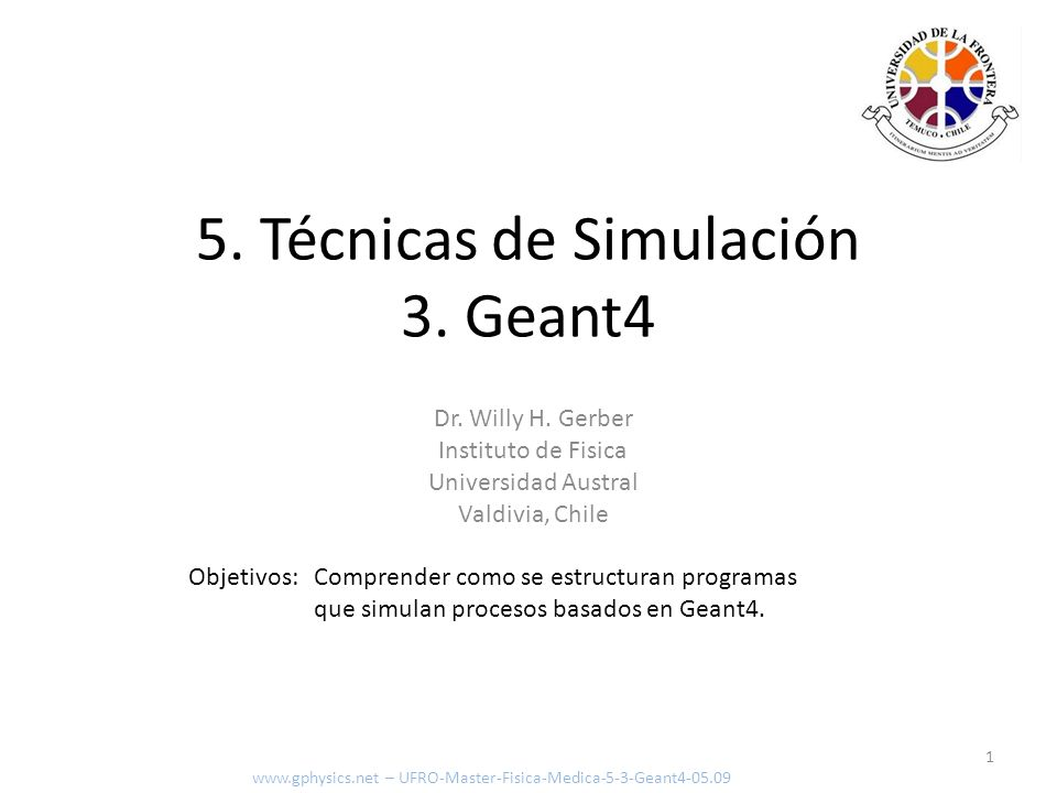 ExDetectorConstruction - demo www.gphysics.net – UFRO-Master-Fisica-Medica-5-3-Geant4-05.09 G4LogicalVolume* experimentalHall_log = new G4LogicalVolume(experimentalHall_box,Ar, expHall_log ); G4LogicalVolume* tracker_log = new G4LogicalVolume(tracker_tube,Al, tracker_log ); G4double trackerPos_x = -1.0*meter; G4double trackerPos_y = 0.0*meter; G4double trackerPos_z = 0.0*meter; G4VPhysicalVolume* tracker_phys = new G4PVPlacement(0, // no rotation G4ThreeVector(trackerPos_x,trackerPos_y,trackerPos_z), // translation position tracker_log, // its logical volume tracker , // its name experimentalHall_log, // its mother (logical) volume false, // no boolean operations 0); // its copy number Crear volumen lógico para caja – clase G4LogicalVolume Crear volumen lógico para cilindro – clase G4LogicalVolume Posicionar cilindroc