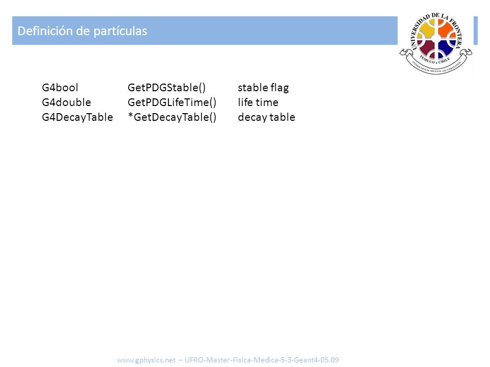 Definición de partículas www.gphysics.net – UFRO-Master-Fisica-Medica-5-3-Geant4-05.09 G4bool G4double G4DecayTable stable flag life time decay table