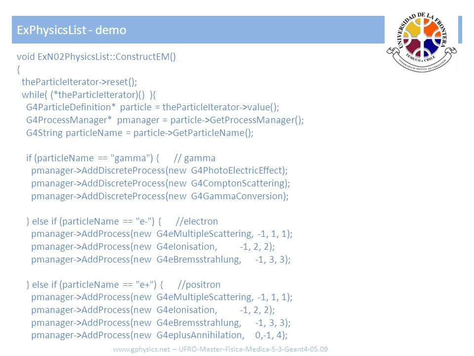 void ExN02PhysicsList::ConstructEM() { theParticleIterator->reset(); while( (*theParticleIterator)() ){ G4ParticleDefinition* particle = theParticleIt