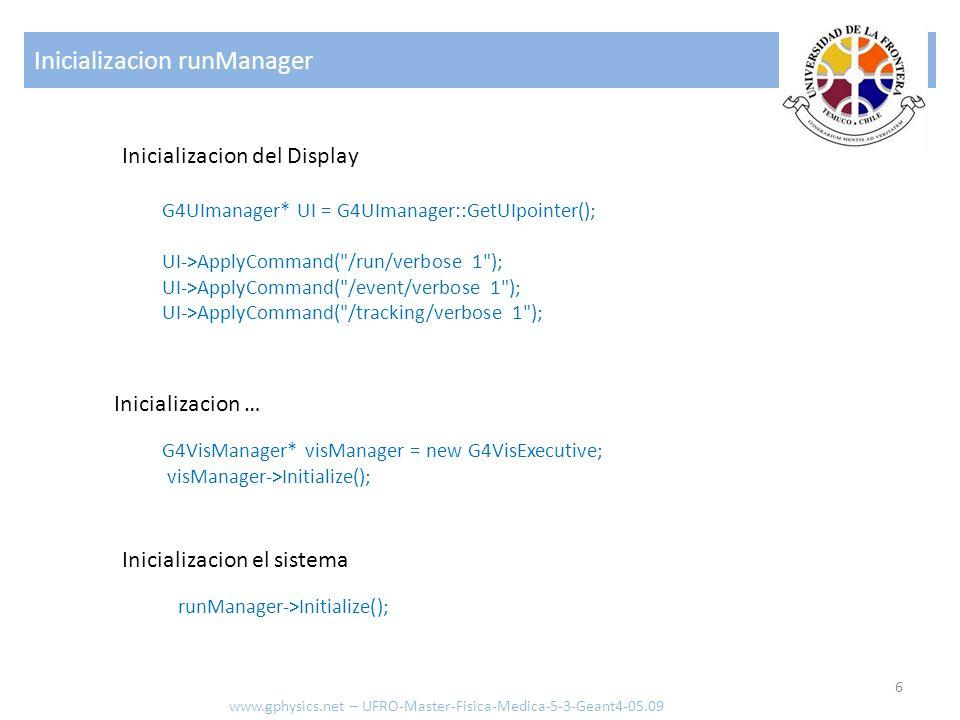 Inicializacion runManager 6 www.gphysics.net – UFRO-Master-Fisica-Medica-5-3-Geant4-05.09 Inicializacion el sistema runManager->Initialize(); G4VisMan
