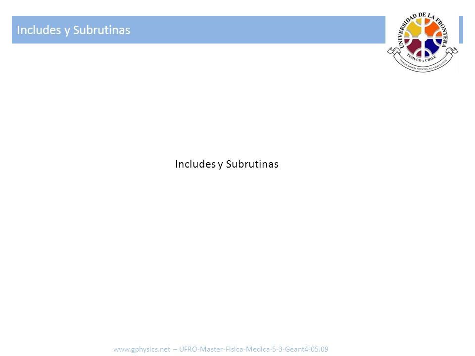 Includes y Subrutinas www.gphysics.net – UFRO-Master-Fisica-Medica-5-3-Geant4-05.09