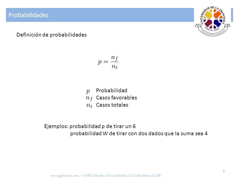 Probabilidades 2 www.gphysics.net – UFRO-Master-Fisica-Medica-4-2-Modelos-11.08 Definición de probabilidades Probabilidad Casos favorables Casos totales Ejemplos: probabilidad p de tirar un 6 probabilidad W de tirar con dos dados que la suma sea 4