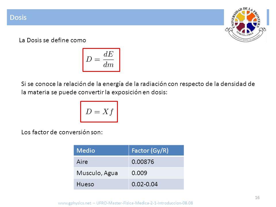 Dosis 16 www.gphysics.net – UFRO-Master-Fisica-Medica-2-1-Introduccion-08.08 La Dosis se define como Los factor de conversión son: Si se conoce la rel