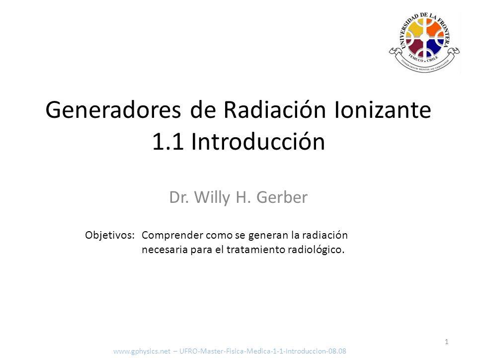 Dr. Willy H. Gerber Objetivos: Comprender como se generan la radiación necesaria para el tratamiento radiológico. 1 Generadores de Radiación Ionizante