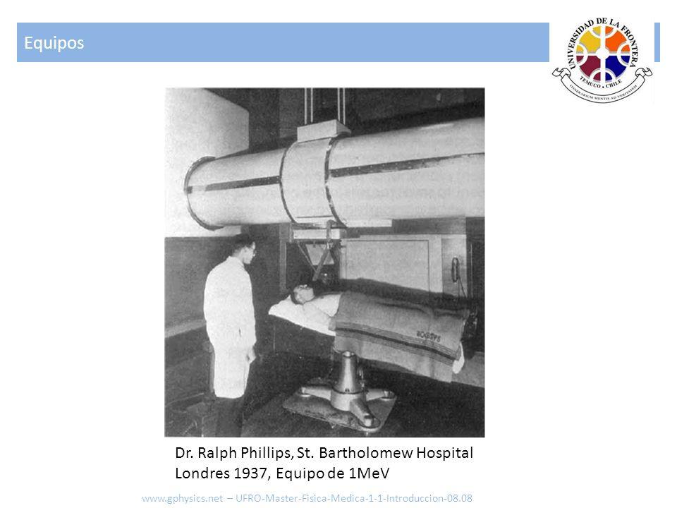 Dr. Ralph Phillips, St. Bartholomew Hospital Londres 1937, Equipo de 1MeV Equipos www.gphysics.net – UFRO-Master-Fisica-Medica-1-1-Introduccion-08.08