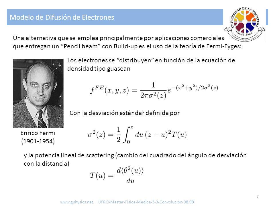 Modelo de Difusión de Electrones 7 Los electrones se distribuyen en función de la ecuación de densidad tipo guasean Con la desviación estándar definida por y la potencia lineal de scattering (cambio del cuadrado del ángulo de desviación con la distancia) Enrico Fermi (1901-1954) Una alternativa que se emplea principalmente por aplicaciones comerciales que entregan un Pencil beam con Build-up es el uso de la teoría de Fermi-Eyges: www.gphysics.net – UFRO-Master-Fisica-Medica-3-3-Convolucion-08.08