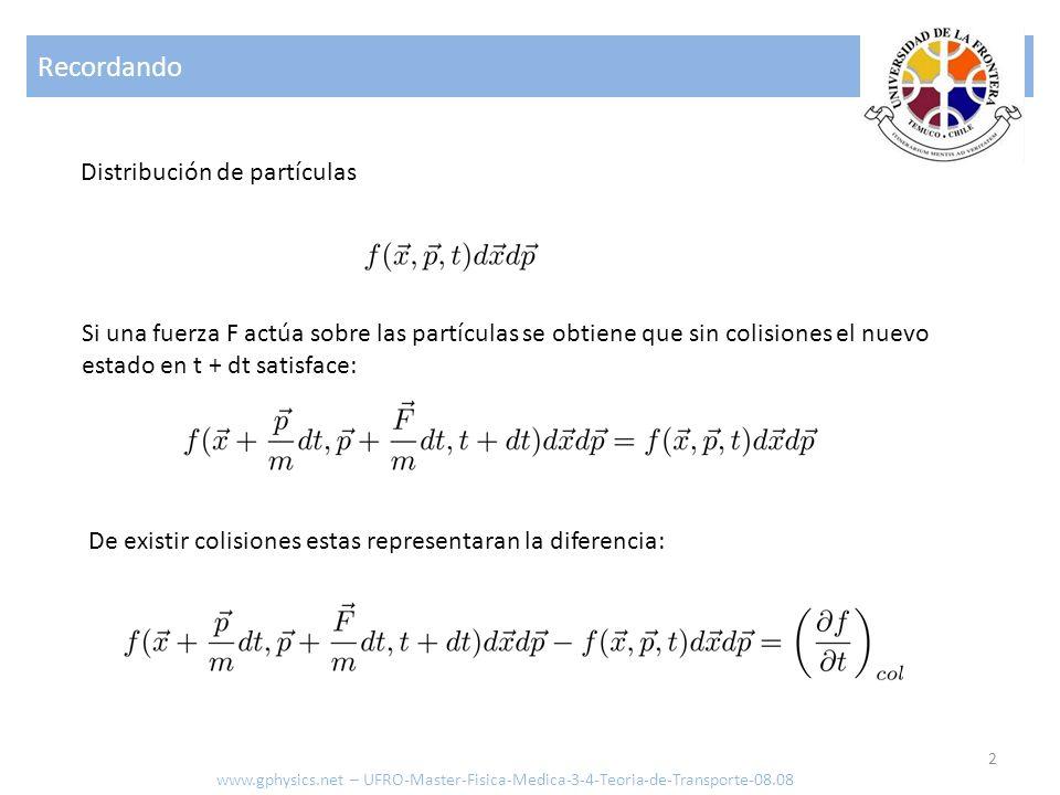 Recordando 3 www.gphysics.net – UFRO-Master-Fisica-Medica-3-4-Teoria-de-Transporte-08.08 Lo que da la ecuación tradicional De existir colisiones estas representaran la diferencia: En este caso la función es equivalente al flujo, no existen fuerzas que actúen sobre las partículas y el termino de colisiones depende la interacción entre las partículas: