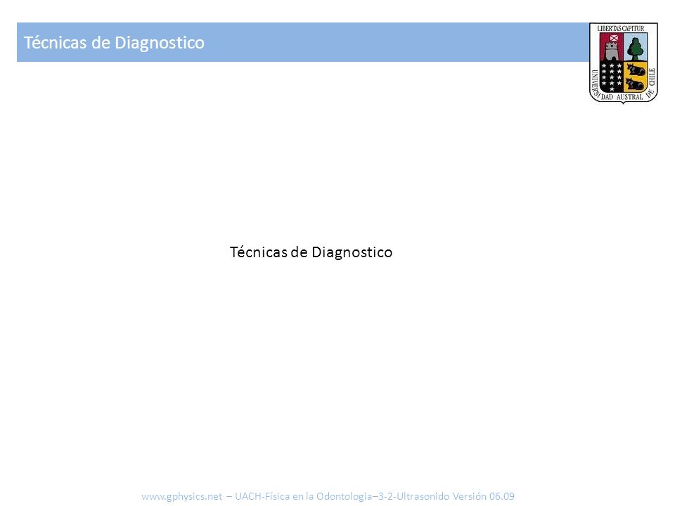 Técnicas de Diagnostico www.gphysics.net – UACH-Física en la Odontologia–3-2-Ultrasonido Versión 06.09 Técnicas de Diagnostico