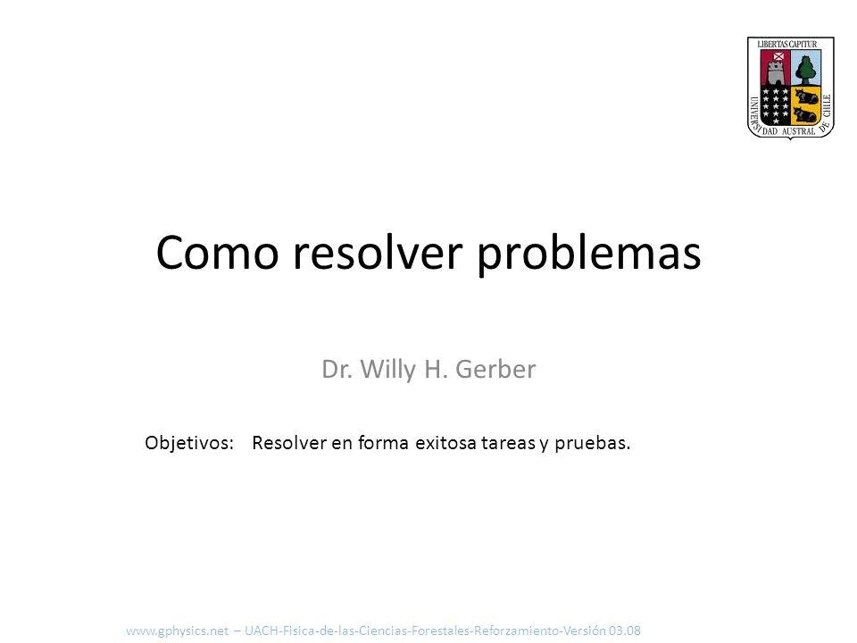 Como resolver problemas Dr. Willy H. Gerber Resolver en forma exitosa tareas y pruebas.Objetivos: www.gphysics.net – UACH-Fisica-de-las-Ciencias-Fores