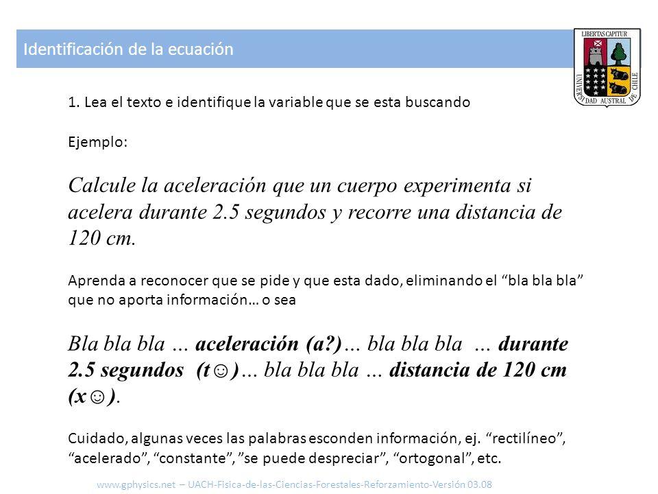 1. Lea el texto e identifique la variable que se esta buscando Ejemplo: Calcule la aceleración que un cuerpo experimenta si acelera durante 2.5 segund