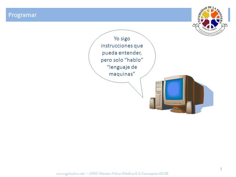 Compilador 4 www.gphysics.net – UFRO-Master-Fisica-Medica-5-1-Conceptos-05.09 Comandos escritos en idioma de alto nivel Comandos leídos en idioma de bajo nivel Interpretador o Compilador (traductor)