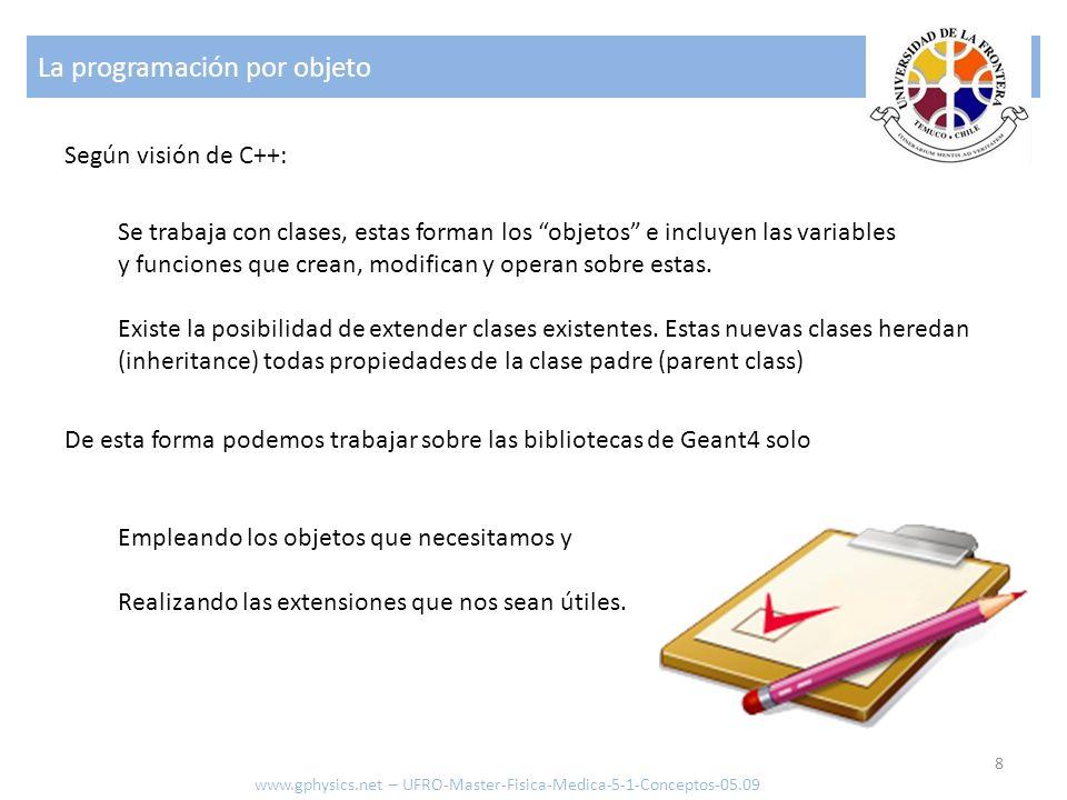 La programación por objeto 8 www.gphysics.net – UFRO-Master-Fisica-Medica-5-1-Conceptos-05.09 Según visión de C++: Se trabaja con clases, estas forman