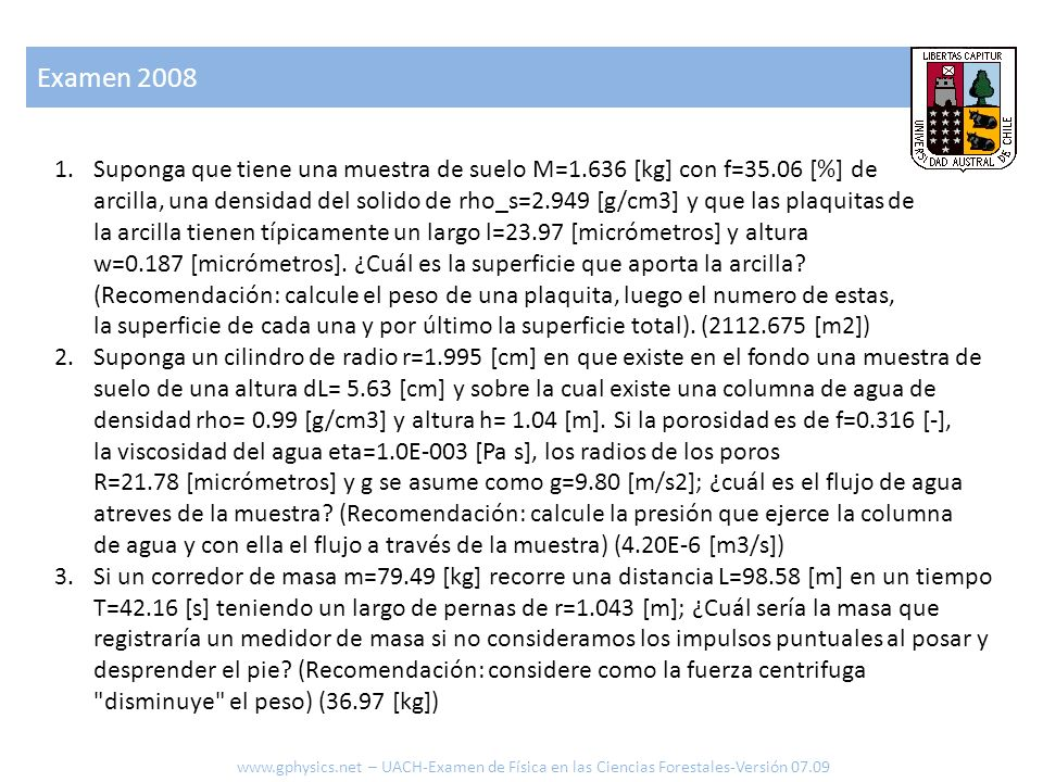 Examen 2008 www.gphysics.net – UACH-Examen de Física en las Ciencias Forestales-Versión 07.09 1.Suponga que tiene una muestra de suelo M=1.636 [kg] con f=35.06 [%] de arcilla, una densidad del solido de rho_s=2.949 [g/cm3] y que las plaquitas de la arcilla tienen típicamente un largo l=23.97 [micrómetros] y altura w=0.187 [micrómetros].