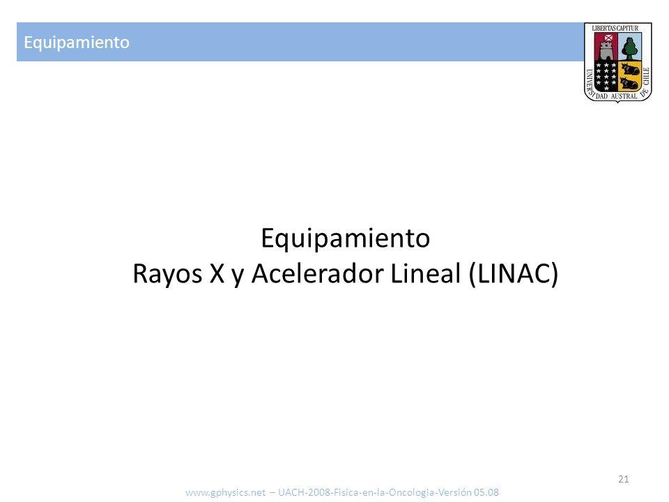Equipamiento 21 www.gphysics.net – UACH-2008-Fisica-en-la-Oncologia-Versión 05.08 Equipamiento Rayos X y Acelerador Lineal (LINAC)