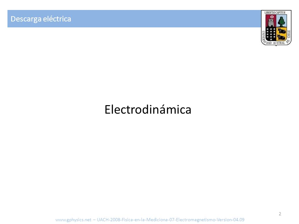 Descarga eléctrica www.gphysics.net – UACH-2008-Fisica-en-la-Mediciona-07-Electromagnetismo-Version-04.09 33 Corrientes sobre 10 mA: -Perdida de control sobre músculos (no puede soltar objeto) -Perdida de control de músculos de respiración y control de circulación -100mA a 4A fibrilación ventricular Barrera 10 +6 Ohm piel seca, 1000 Ohm piel mojada Resistencia interna baja 400-600 Ohm pie-cabeza 220 V -> con 500 Ohm = 440mA – 4 veces lo necesario para fibrilizar