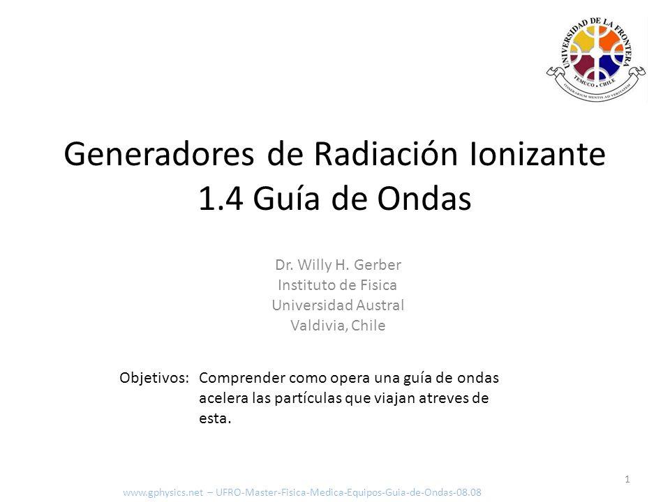 Objetivos: Comprender como opera una guía de ondas acelera las partículas que viajan atreves de esta. 1 Generadores de Radiación Ionizante 1.4 Guía de