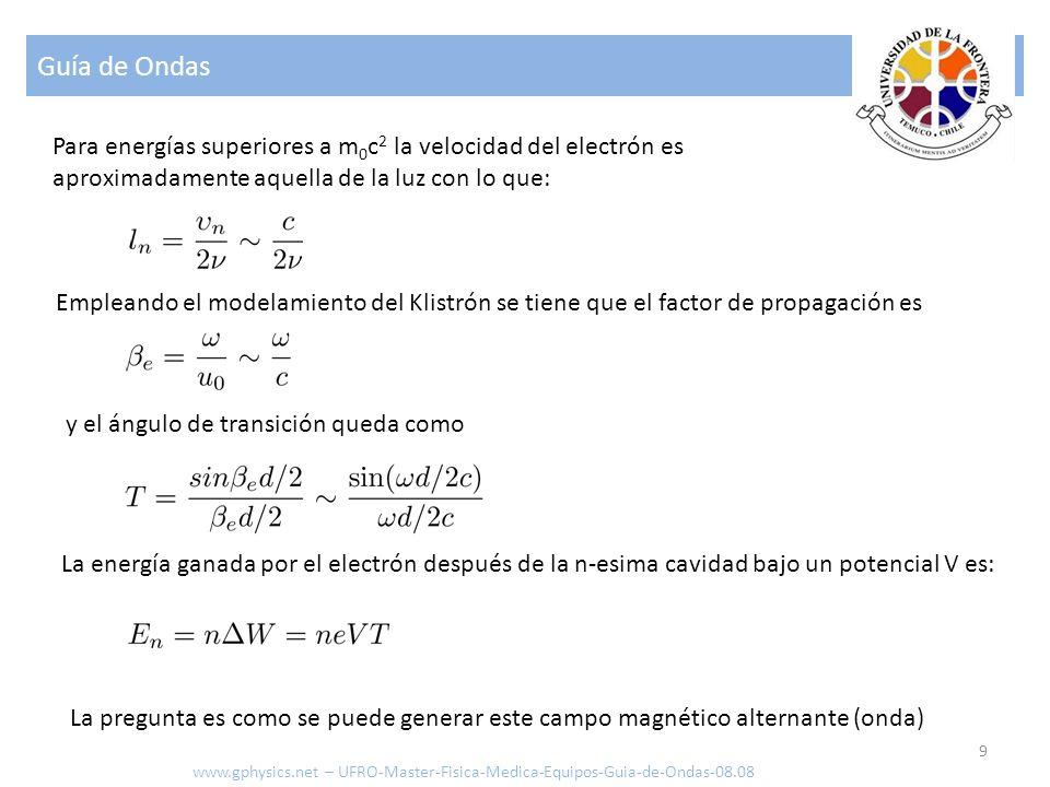 Guía de Ondas 30 Como la energía ganada por los electrones es igual a: www.gphysics.net – UFRO-Master-Fisica-Medica-Equipos-Guia-de-Ondas-08.08 Si se integra el producto de las funciones de Bessel se obtiene la energía por cavidad: Se obtiene una relación entre el cuadrado de la energía ganada y la energía contenida en la cavidad cuyo factor de proporcionalidad solo depende de la geometría de la cavidad: