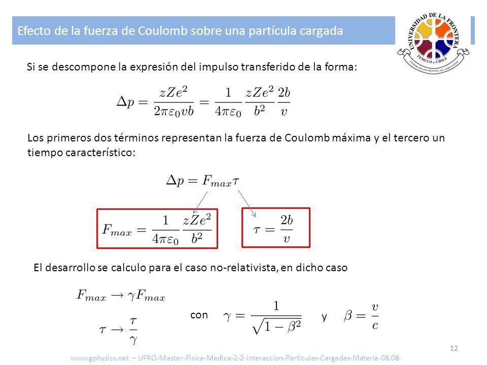 Efecto de la fuerza de Coulomb sobre una partícula cargada 12 Si se descompone la expresión del impulso transferido de la forma: Los primeros dos términos representan la fuerza de Coulomb máxima y el tercero un tiempo característico: El desarrollo se calculo para el caso no-relativista, en dicho caso con y www.gphysics.net – UFRO-Master-Fisica-Medica-2-2-Interaccion-Particulas-Cargadas-Materia-08.08