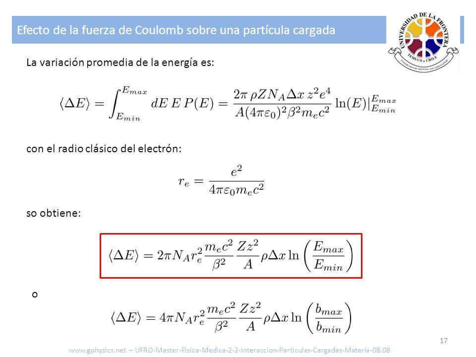Efecto de la fuerza de Coulomb sobre una partícula cargada 17 La variación promedia de la energía es: con el radio clásico del electrón: so obtiene: o www.gphysics.net – UFRO-Master-Fisica-Medica-2-2-Interaccion-Particulas-Cargadas-Materia-08.08