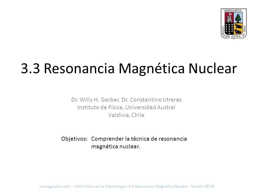 Spin Nuclear y NMR www.gphysics.net – UACH-Física en la Odontologia–3-3-Resonancia Magnética Nuclear - Versión 06.09 Precesión Pulso alta frecuencia Los spines son alineados por el campo magnético estático intenso (0.3 T a 3 T) Los spines nucleares son excitados por un campo magnético variable en el tiempo (32) El campo excitante (33) a la frecuencia de resonancia de spines y perpendicular al campo principal En MRI se utiliza la frecuencia del hidrogeno (protón) y